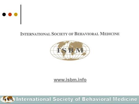 Www.isbm.info. What is the International Society of Behavioral Medicine (ISBM)? ISBM is a Federation of national, regionally-based or specialized scientific.