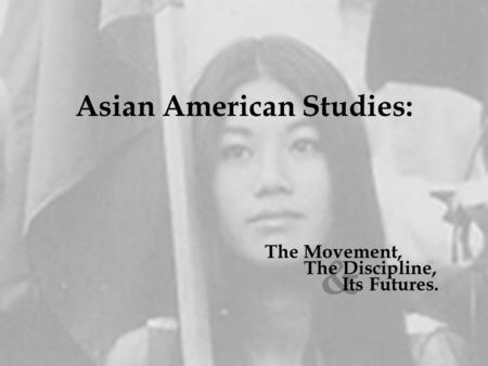 Asian American Studies: & The Discipline, Its Futures. The Movement,