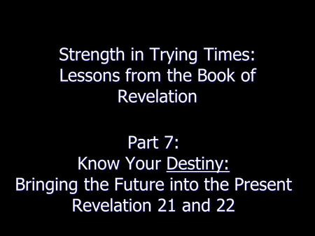 Strength in Trying Times: Lessons from the Book of Revelation Part 7: Know Your Destiny: Bringing the Future into the Present Revelation 21 and 22.