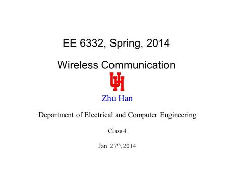 EE 6332, Spring, 2014 Wireless Communication Zhu Han Department of Electrical and Computer Engineering Class 4 Jan. 27 th, 2014.