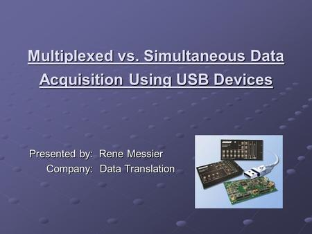 Multiplexed vs. Simultaneous Data Acquisition Using USB Devices Presented by: Rene Messier Company: Data Translation Company: Data Translation.