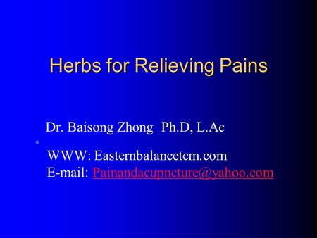 Herbs for Relieving Pains Dr. Baisong Zhong Ph.D, L.Ac WWW: Easternbalancetcm.com