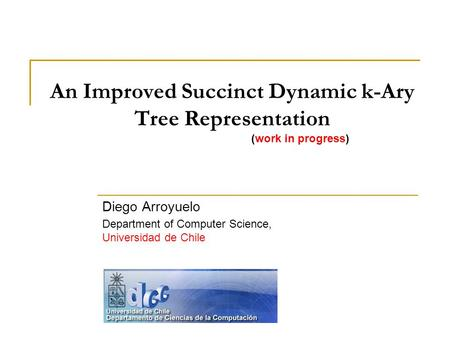 An Improved Succinct Dynamic k-Ary Tree Representation (work in progress) Diego Arroyuelo Department of Computer Science, Universidad de Chile.
