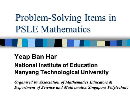 Problem-Solving Items in PSLE Mathematics Yeap Ban Har National Institute of Education Nanyang Technological University Organised by Association of Mathematics.
