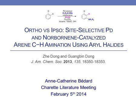 O RTHO VS I PSO : S ITE -S ELECTIVE P D AND N ORBORNENE -C ATALYZED A RENE C−H A MINATION U SING A RYL H ALIDES Zhe Dong and Guangbin Dong J. Am. Chem.