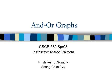And-Or Graphs CSCE 580 Spr03 Instructor: Marco Valtorta Hrishikesh J. Goradia Seang-Chan Ryu.