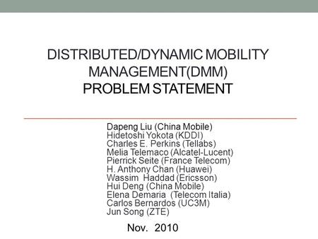 DISTRIBUTED/DYNAMIC MOBILITY MANAGEMENT(DMM) PROBLEM STATEMENT Dapeng Liu (China Mobile) Hidetoshi Yokota (KDDI) Charles E. Perkins (Tellabs) Melia Telemaco.