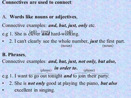 Connectives are used to connect: A. Words like nouns or adjectives, Connective examples: and, but, just, only etc. e.g 1. She is clever and hard-working.