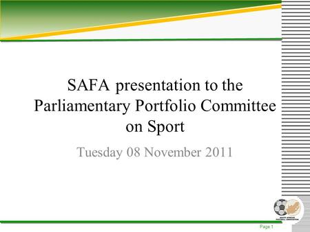 Page 1 SAFA presentation to the Parliamentary Portfolio Committee on Sport Tuesday 08 November 2011.