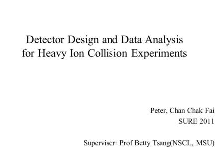Detector Design and Data Analysis for Heavy Ion Collision Experiments Peter, Chan Chak Fai SURE 2011 Supervisor: Prof Betty Tsang(NSCL, MSU)
