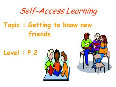 Self-Access Learning Topic : Getting to know new friends Level : P.2.