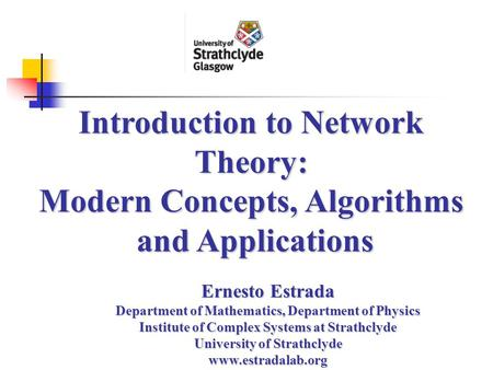 Introduction to Network Theory: Modern Concepts, Algorithms and Applications Ernesto Estrada Department of Mathematics, Department of Physics Institute.