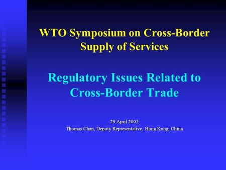 WTO Symposium on Cross-Border Supply of Services Regulatory Issues Related to Cross-Border Trade 29 April 2005 Thomas Chan, Deputy Representative, Hong.