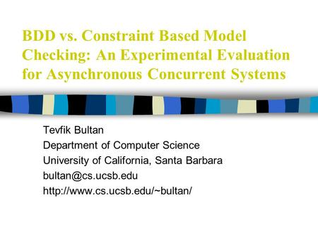 BDD vs. Constraint Based Model Checking: An Experimental Evaluation for Asynchronous Concurrent Systems Tevfik Bultan Department of Computer Science University.