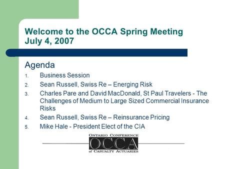 Welcome to the OCCA Spring Meeting July 4, 2007 Agenda 1. Business Session 2. Sean Russell, Swiss Re – Energing Risk 3. Charles Pare and David MacDonald,