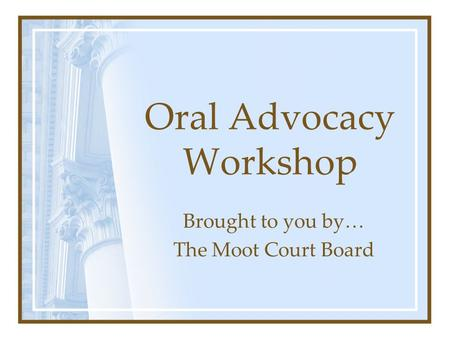 Oral Advocacy Workshop Brought to you by… The Moot Court Board.