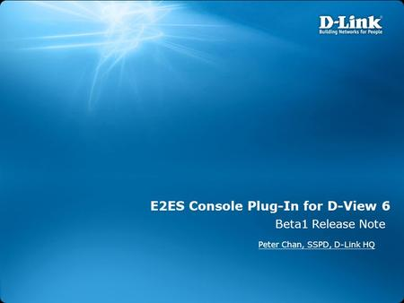 E2ES Console Plug-In for D-View 6 Beta1 Release Note Peter Chan, SSPD, D-Link HQ.