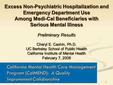 1 Excess Non-Psychiatric Hospitalization and Emergency Department Use Among Medi-Cal Beneficiaries with Serious Mental Illness Preliminary Results Cheryl.