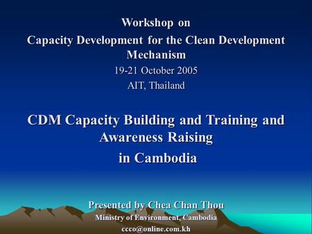 Workshop on Capacity Development for the Clean Development Mechanism 19-21 October 2005 AIT, Thailand CDM Capacity Building and Training and Awareness.