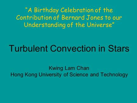 "Turbulent Convection in Stars Kwing Lam Chan Hong Kong University of Science and Technology ""A Birthday Celebration of the Contribution of Bernard Jones."
