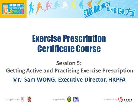 Co-organised by: Sponsored by: Supported by: Exercise Prescription Certificate Course Session 5: Getting Active and Practising Exercise Prescription Mr.
