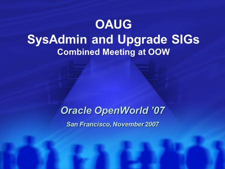 OAUG SysAdmin and Upgrade SIGs Combined Meeting at OOW Oracle OpenWorld '07 San Francisco, November 2007.