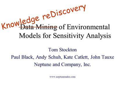 Data Mining of Environmental Models for Sensitivity Analysis Tom Stockton Paul Black, Andy Schuh, Kate Catlett, John Tauxe Neptune and Company, Inc. www.neptuneandco.com.