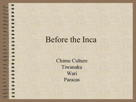 Before the Inca Chimu Culture Tiwanaku Wari Paracas.