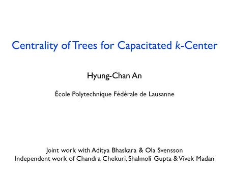 Centrality of Trees for Capacitated k-Center Hyung-Chan An École Polytechnique Fédérale de Lausanne July 29, 2013 Joint work with Aditya Bhaskara & Ola.