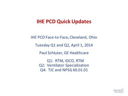 1 IHE PCD F2F 2014-04-01 IHE PCD Quick Updates IHE PCD Face-to-Face, Cleveland, Ohio Tuesday Q1 and Q2, April 1, 2014 Paul Schluter, GE Healthcare Q1: