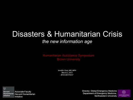 Disasters & Humanitarian Crisis the new information age Humanitarian Assistance Symposium Brown University Director, Global Emergency Medicine Department.