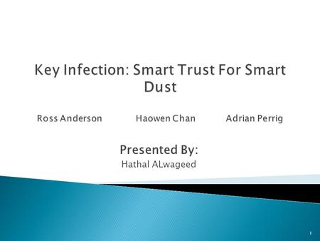 Presented By: Hathal ALwageed 1.  R. Anderson, H. Chan and A. Perrig. Key Infection: Smart Trust for Smart Dust. In IEEE International Conference on.