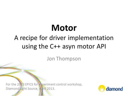Motor A recipe for driver implementation using the C++ asyn motor API Jon Thompson For the 2013 EPICS for experiment control workshop, Diamond Light Source,
