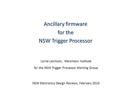 Ancillary firmware for the NSW Trigger Processor Lorne Levinson, Weizmann Institute for the NSW Trigger Processor Working Group NSW Electronics Design.