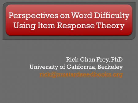 Perspectives on Word Difficulty Using Item Response Theory Rick Chan Frey, PhD University of California, Berkeley