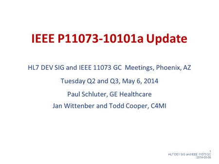1 HL7 DEV SIG and IEEE 11073 GC 2014-05-06 IEEE P11073-10101a Update HL7 DEV SIG and IEEE 11073 GC Meetings, Phoenix, AZ Tuesday Q2 and Q3, May 6, 2014.