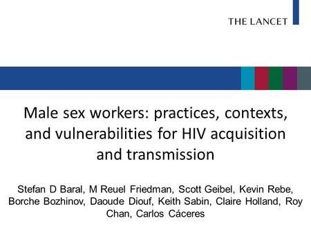 Male sex workers: practices, contexts, and vulnerabilities for HIV acquisition and transmission Stefan D Baral, M Reuel Friedman, Scott Geibel, Kevin Rebe,