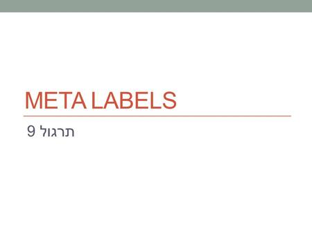 תרגול 9 META LABELS. Basic types of claims State properties.