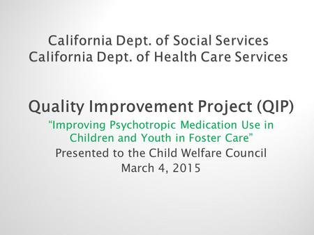 "Quality Improvement Project (QIP) ""Improving Psychotropic Medication Use in Children and Youth in Foster Care"" Presented to the Child Welfare Council March."