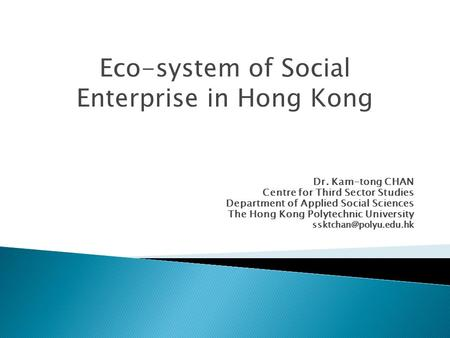 Dr. Kam-tong CHAN Centre for Third Sector Studies Department of Applied Social Sciences The Hong Kong Polytechnic University Eco-system.