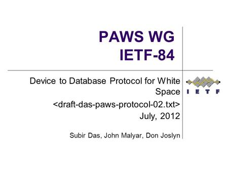 PAWS WG IETF-84 Device to Database Protocol for White Space July, 2012 Subir Das, John Malyar, Don Joslyn.