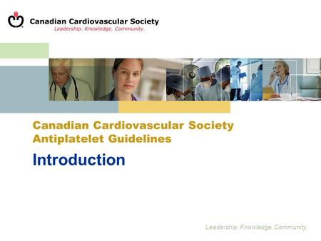 Leadership. Knowledge. Community. Introduction Canadian Cardiovascular Society Antiplatelet Guidelines.