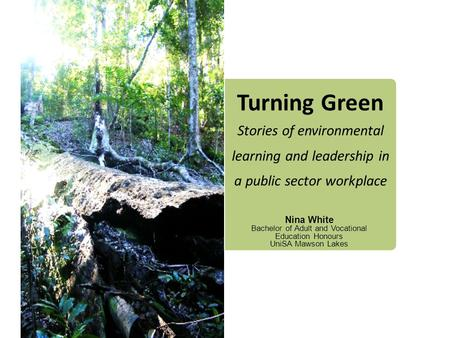 Turning Green Stories of environmental learning and leadership in a public sector workplace Nina White Bachelor of Adult and Vocational Education Honours.