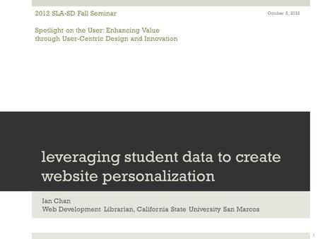 Leveraging student data to create website personalization Ian Chan Web Development Librarian, California State University San Marcos 2012 SLA-SD Fall Seminar.