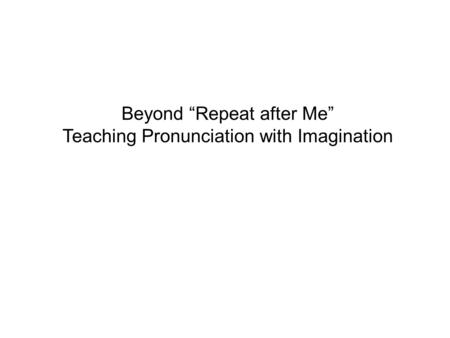 "Beyond ""Repeat after Me"" Teaching Pronunciation with Imagination."