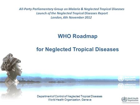 WHO Roadmap for Neglected Tropical Diseases Department of Control of Neglected Tropical Diseases World Health Organization, Geneva All-Party Parliamentary.