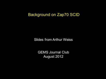 Background on Zap70 SCID Slides from Arthur Weiss GEMS Journal Club August 2012.