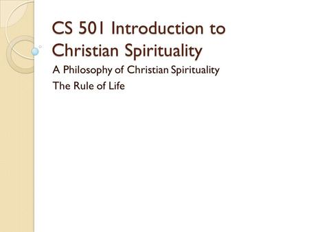 CS 501 Introduction to Christian Spirituality A Philosophy of Christian Spirituality The Rule of Life.