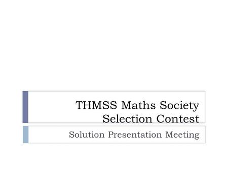 THMSS Maths Society Selection Contest Solution Presentation Meeting.