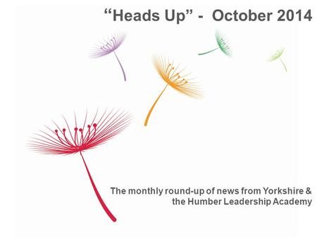 "The monthly round-up of news from Yorkshire & the Humber Leadership Academy "" Heads Up"" - October 2014."